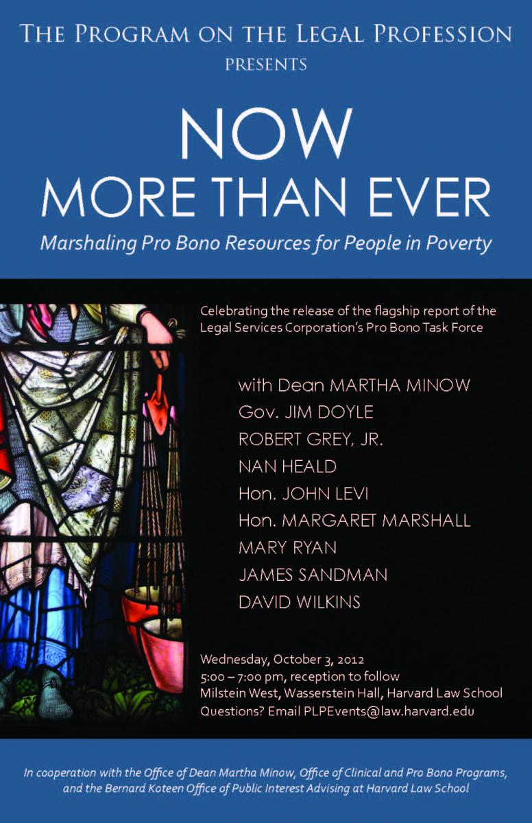 "Flyer for ""Now More than Ever - Marshaling Pro Bono Resuorces for People in Poverty"" and listing the panelists:  Dean Martha Minow, Gov. Jim Doyle, Robert Grey, Jr., Nan Heald, John Levi, Hon. Margaret Marshall, Mary Ryan, Jim Sandman, David Wilkins."